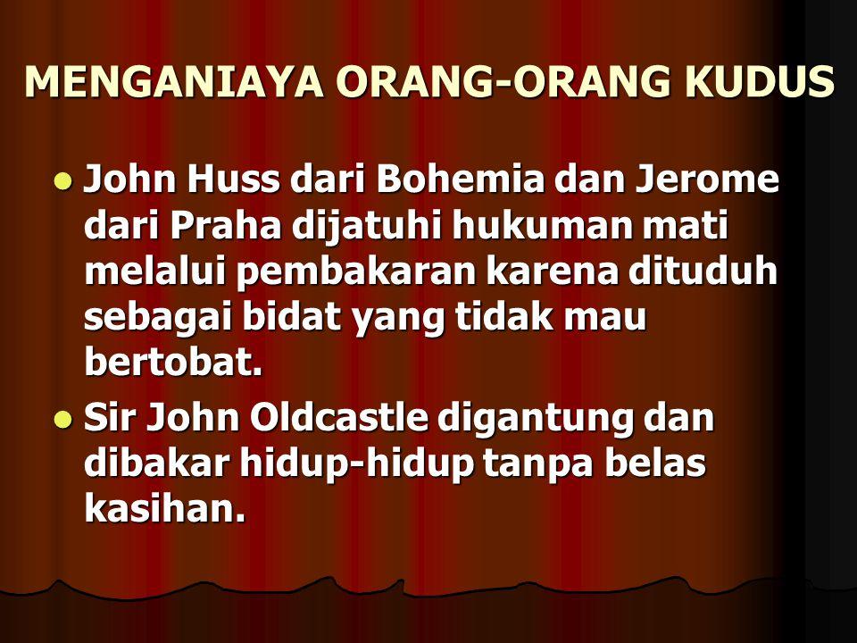 MENGANIAYA ORANG-ORANG KUDUS John Huss dari Bohemia dan Jerome dari Praha dijatuhi hukuman mati melalui pembakaran karena dituduh sebagai bidat yang t