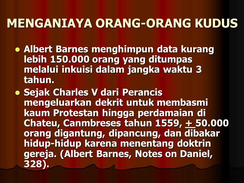 MENGANIAYA ORANG-ORANG KUDUS Albert Barnes menghimpun data kurang lebih 150.000 orang yang ditumpas melalui inkuisi dalam jangka waktu 3 tahun. Albert