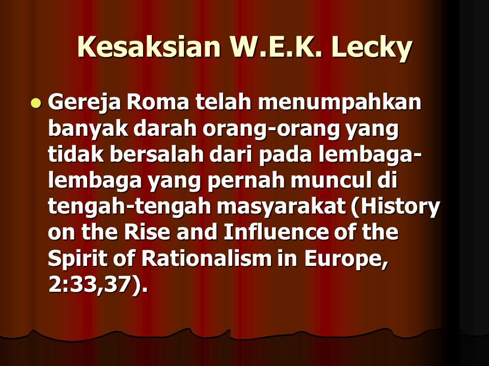 Kesaksian W.E.K. Lecky Gereja Roma telah menumpahkan banyak darah orang-orang yang tidak bersalah dari pada lembaga- lembaga yang pernah muncul di ten