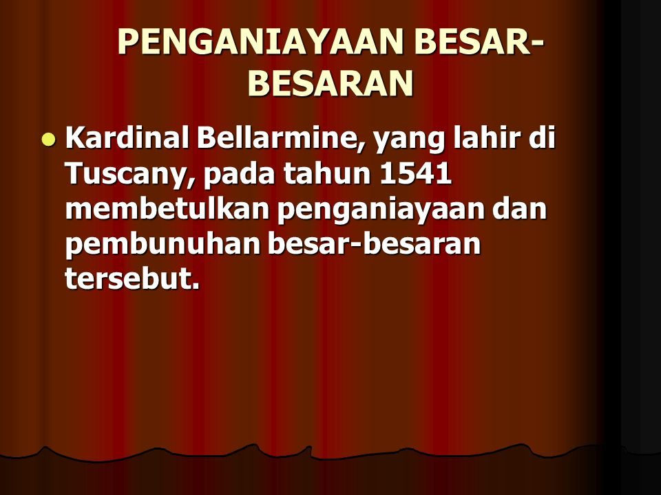 PENGANIAYAAN BESAR- BESARAN Kardinal Bellarmine, yang lahir di Tuscany, pada tahun 1541 membetulkan penganiayaan dan pembunuhan besar-besaran tersebut
