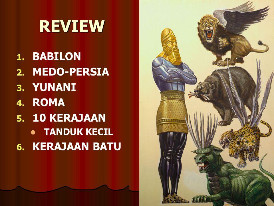 REVIEW 1. 1. BABILON 2. 2. MEDO-PERSIA 3. 3. YUNANI 4. 4. ROMA 5. 5. 10 KERAJAAN TANDUK KECIL 6. 6. KERAJAAN BATU
