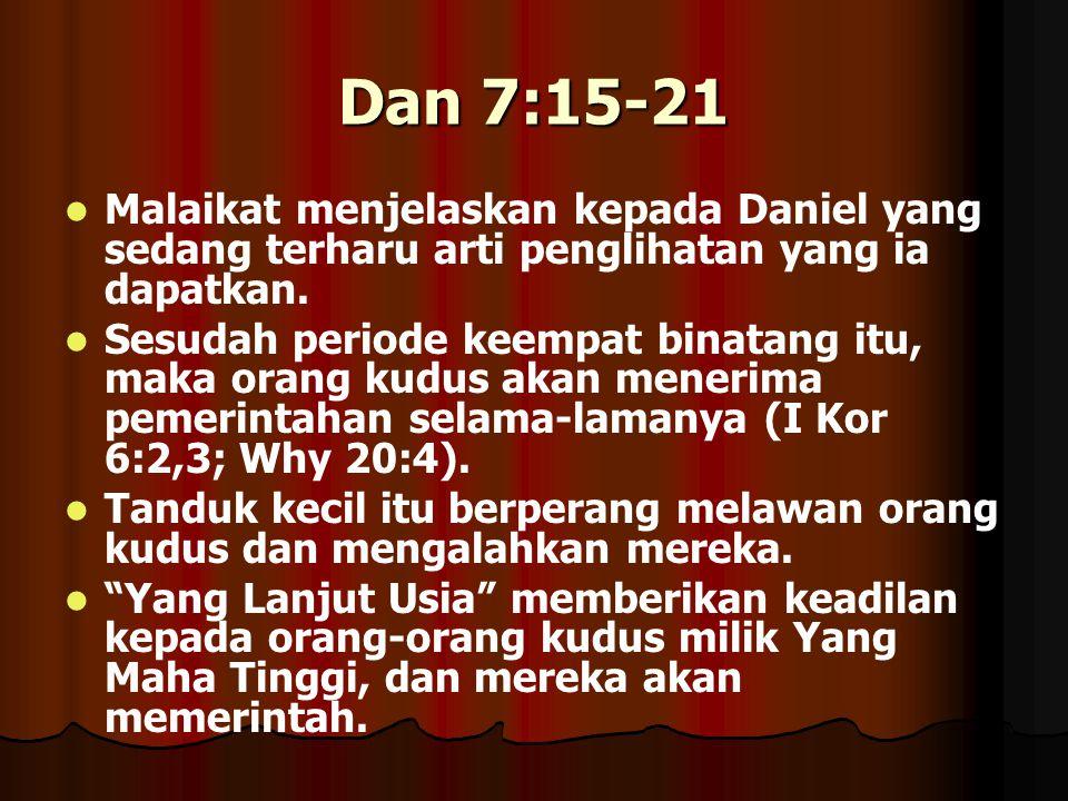 Dan 7:15-21 Malaikat menjelaskan kepada Daniel yang sedang terharu arti penglihatan yang ia dapatkan. Sesudah periode keempat binatang itu, maka orang
