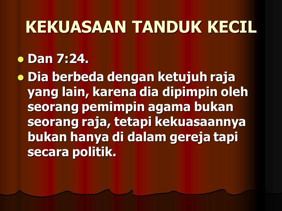 KEKUASAAN TANDUK KECIL Dan 7:24. Dan 7:24. Dia berbeda dengan ketujuh raja yang lain, karena dia dipimpin oleh seorang pemimpin agama bukan seorang ra