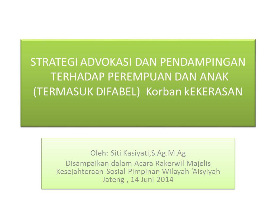 STRATEGI ADVOKASI DAN PENDAMPINGAN TERHADAP PEREMPUAN DAN ANAK (TERMASUK DIFABEL) Korban kEKERASAN Oleh: Siti Kasiyati,S.Ag.M.Ag Disampaikan dalam Aca