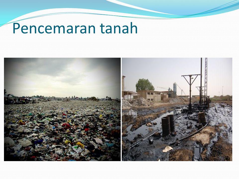 Penyebab pencemaran tanah : limbah rumah tangga limbah industri, Limbah nuklir, sampah perkotaan, Kerusakan hutan, bencana alam