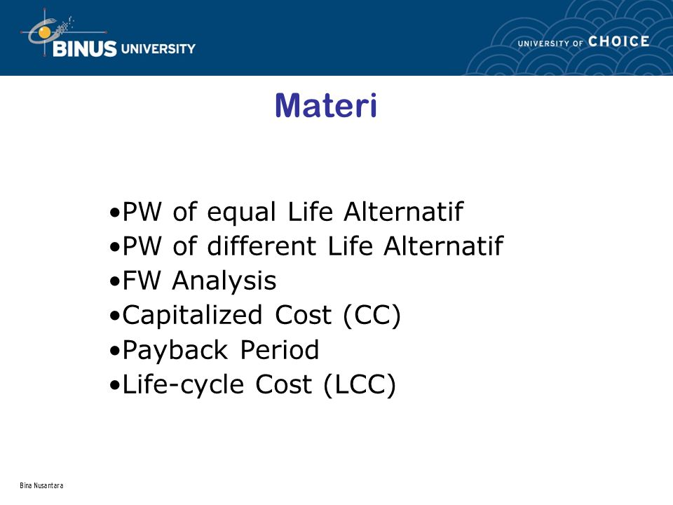 Bina Nusantara Materi PW of equal Life Alternatif PW of different Life Alternatif FW Analysis Capitalized Cost (CC) Payback Period Life-cycle Cost (LC