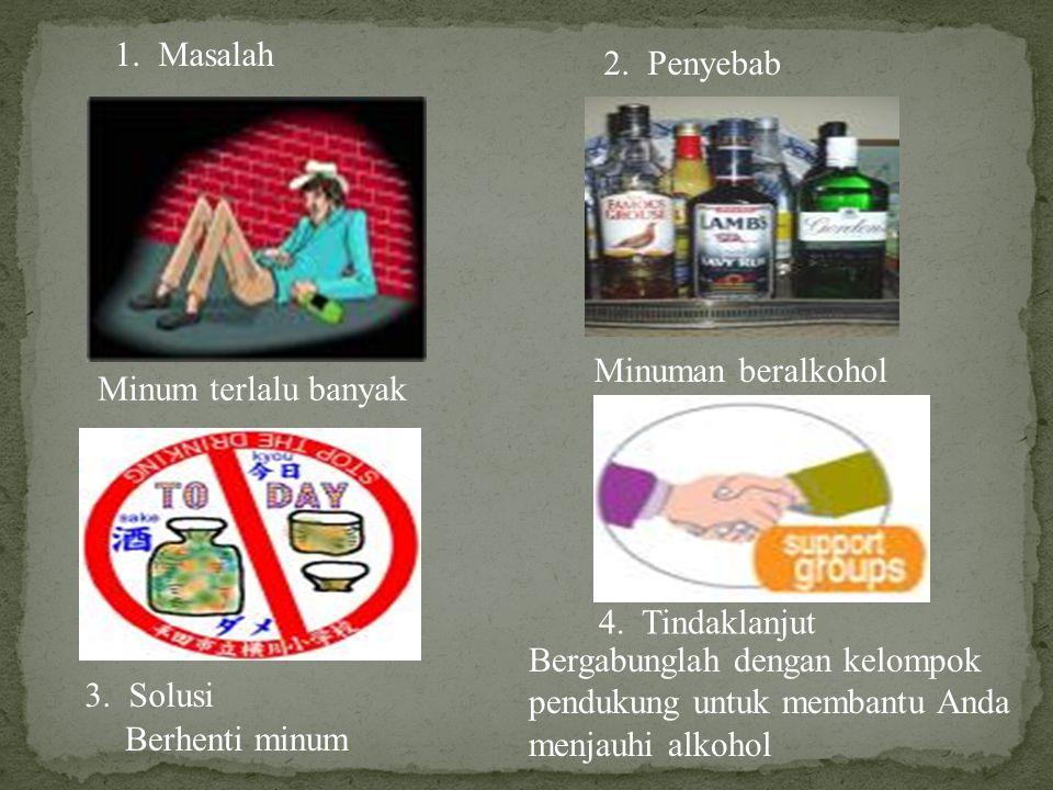 1. Masalah Minum terlalu banyak 2. Penyebab Minuman beralkohol 3. Solusi 4. Tindaklanjut Berhenti minum Bergabunglah dengan kelompok pendukung untuk m