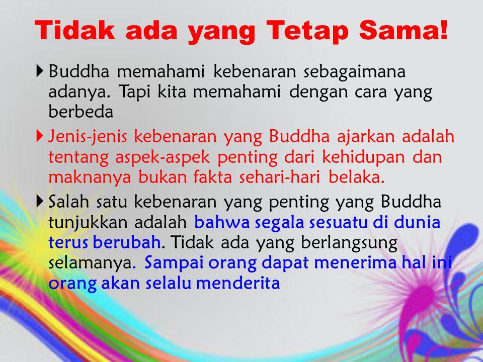 Tidak ada yang Tetap Sama!  Buddha memahami kebenaran sebagaimana adanya. Tapi kita memahami dengan cara yang berbeda  Jenis-jenis kebenaran yang Bu