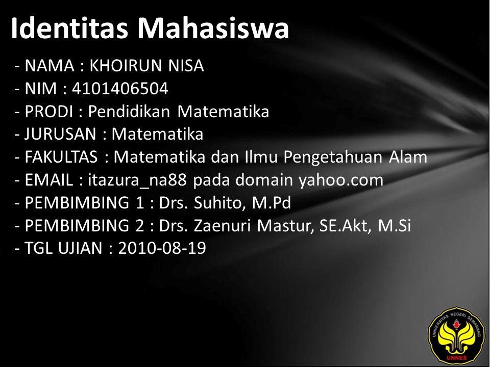 Identitas Mahasiswa - NAMA : KHOIRUN NISA - NIM : 4101406504 - PRODI : Pendidikan Matematika - JURUSAN : Matematika - FAKULTAS : Matematika dan Ilmu Pengetahuan Alam - EMAIL : itazura_na88 pada domain yahoo.com - PEMBIMBING 1 : Drs.