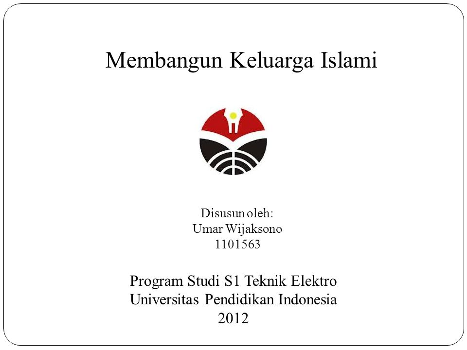 Membangun Keluarga Islami Disusun oleh: Umar Wijaksono 1101563 Program Studi S1 Teknik Elektro Universitas Pendidikan Indonesia 2012