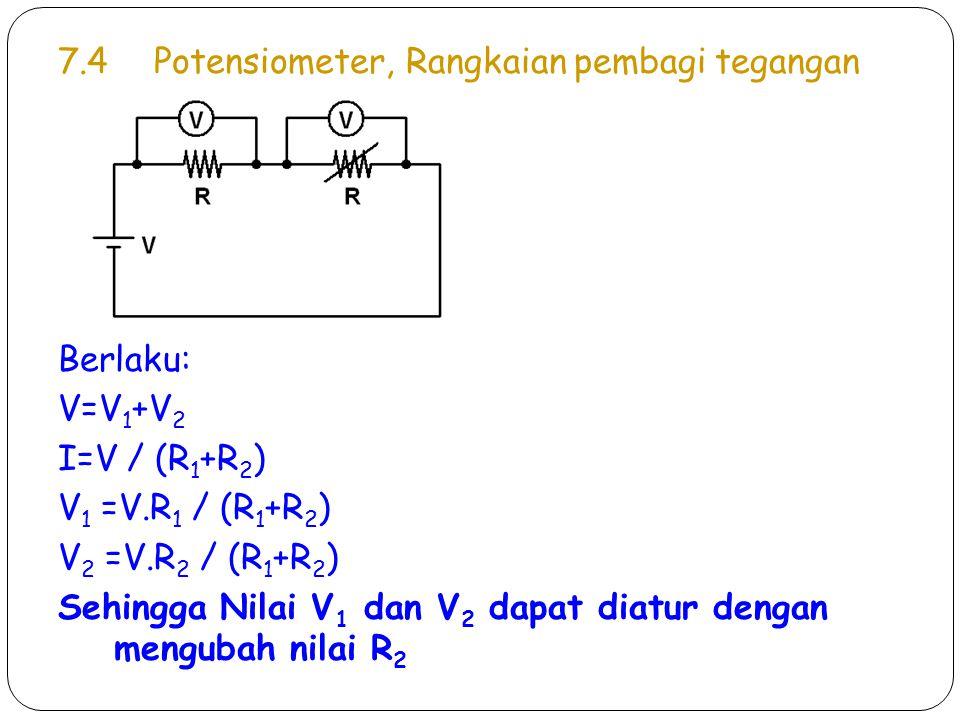 7.4Potensiometer, Rangkaian pembagi tegangan Berlaku: V=V 1 +V 2 I=V / (R 1 +R 2 ) V 1 =V.R 1 / (R 1 +R 2 ) V 2 =V.R 2 / (R 1 +R 2 ) Sehingga Nilai V