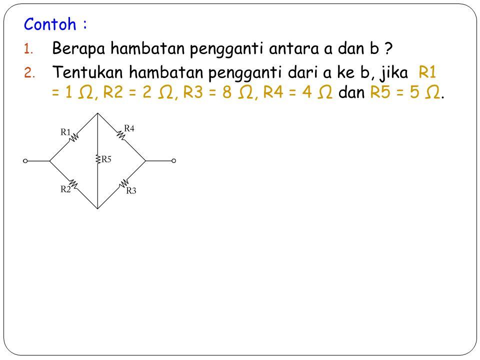 Contoh : 1. Berapa hambatan pengganti antara a dan b ? 2. Tentukan hambatan pengganti dari a ke b, jika R1 = 1 Ω, R2 = 2 Ω, R3 = 8 Ω, R4 = 4 Ω dan R5