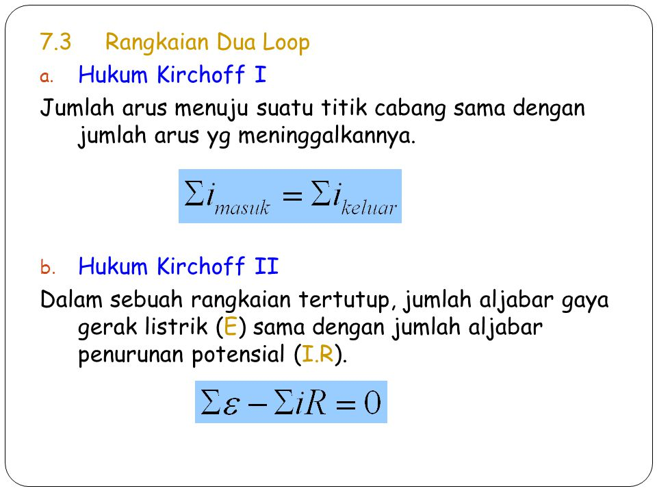 7.3Rangkaian Dua Loop a. Hukum Kirchoff I Jumlah arus menuju suatu titik cabang sama dengan jumlah arus yg meninggalkannya. b. Hukum Kirchoff II Dalam