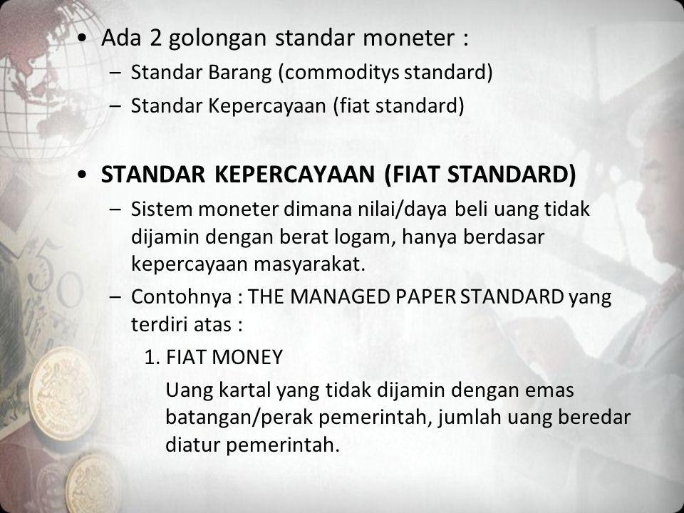 Ada 2 golongan standar moneter : –Standar Barang (commoditys standard) –Standar Kepercayaan (fiat standard) STANDAR KEPERCAYAAN (FIAT STANDARD) –Sistem moneter dimana nilai/daya beli uang tidak dijamin dengan berat logam, hanya berdasar kepercayaan masyarakat.