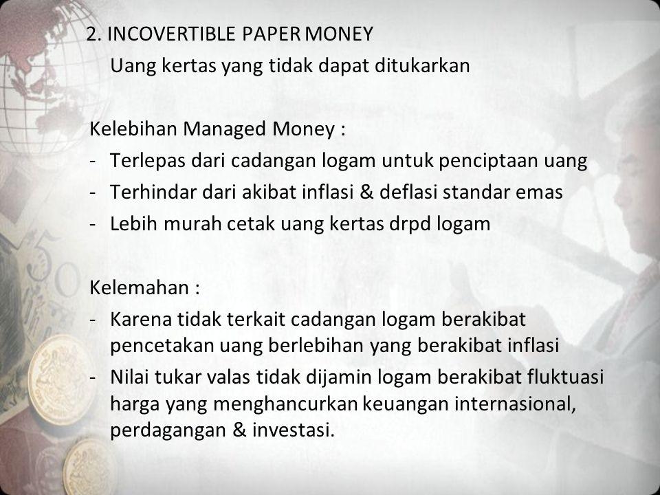 2. INCOVERTIBLE PAPER MONEY Uang kertas yang tidak dapat ditukarkan Kelebihan Managed Money : -Terlepas dari cadangan logam untuk penciptaan uang -Ter