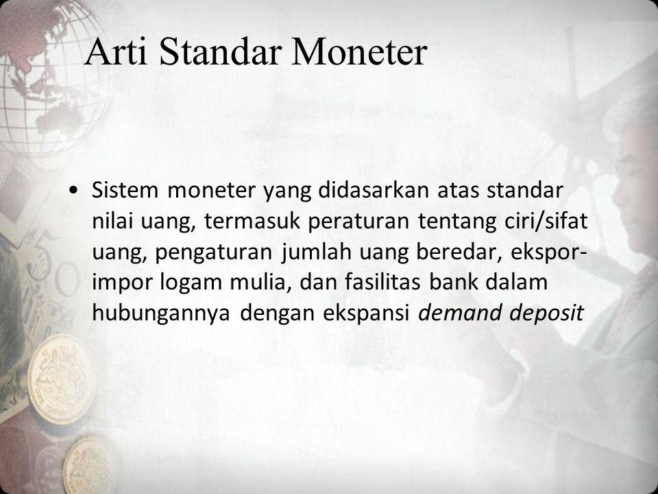 Arti Standar Moneter Sistem moneter yang didasarkan atas standar nilai uang, termasuk peraturan tentang ciri/sifat uang, pengaturan jumlah uang beredar, ekspor- impor logam mulia, dan fasilitas bank dalam hubungannya dengan ekspansi demand deposit