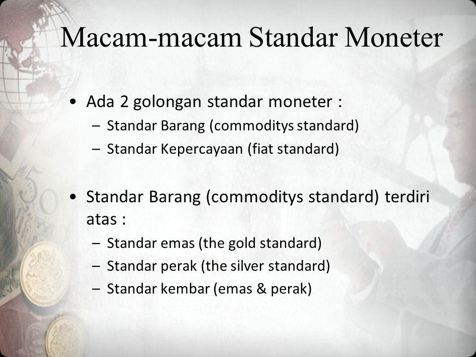 Macam-macam Standar Moneter Ada 2 golongan standar moneter : –Standar Barang (commoditys standard) –Standar Kepercayaan (fiat standard) Standar Barang (commoditys standard) terdiri atas : –Standar emas (the gold standard) –Standar perak (the silver standard) –Standar kembar (emas & perak)