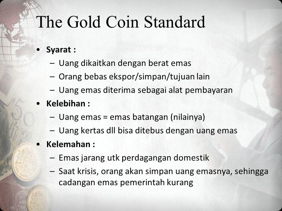 The Gold Coin Standard Syarat : –Uang dikaitkan dengan berat emas –Orang bebas ekspor/simpan/tujuan lain –Uang emas diterima sebagai alat pembayaran Kelebihan : –Uang emas = emas batangan (nilainya) –Uang kertas dll bisa ditebus dengan uang emas Kelemahan : –Emas jarang utk perdagangan domestik –Saat krisis, orang akan simpan uang emasnya, sehingga cadangan emas pemerintah kurang