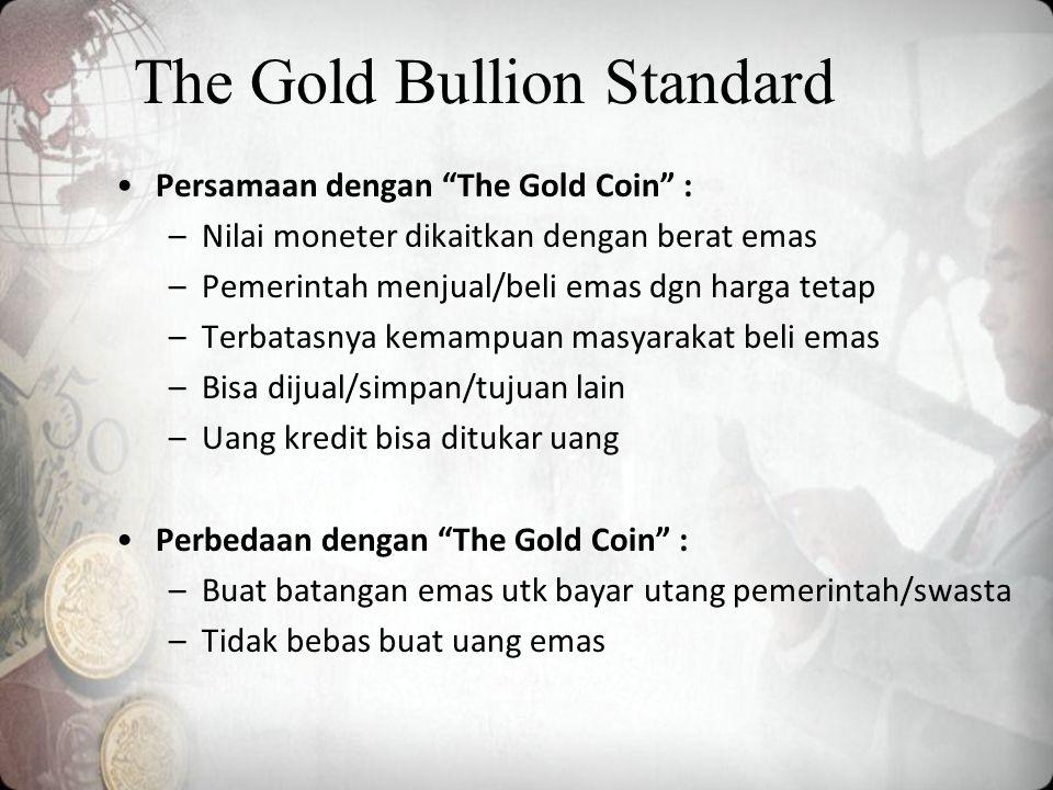 The Gold Bullion Standard Persamaan dengan The Gold Coin : –Nilai moneter dikaitkan dengan berat emas –Pemerintah menjual/beli emas dgn harga tetap –Terbatasnya kemampuan masyarakat beli emas –Bisa dijual/simpan/tujuan lain –Uang kredit bisa ditukar uang Perbedaan dengan The Gold Coin : –Buat batangan emas utk bayar utang pemerintah/swasta –Tidak bebas buat uang emas