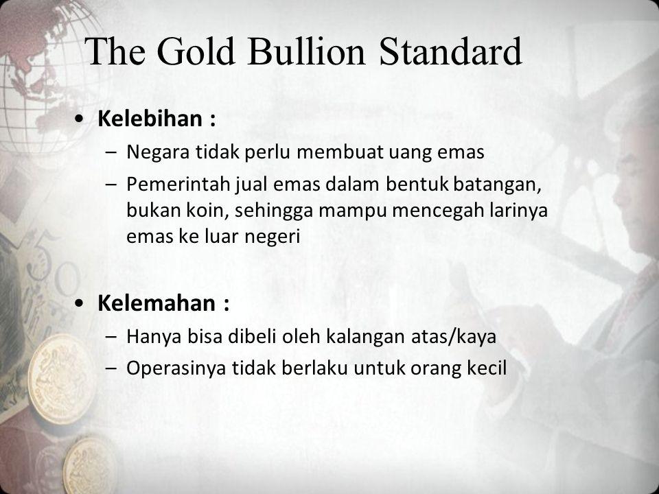 The Gold Bullion Standard Kelebihan : –Negara tidak perlu membuat uang emas –Pemerintah jual emas dalam bentuk batangan, bukan koin, sehingga mampu mencegah larinya emas ke luar negeri Kelemahan : –Hanya bisa dibeli oleh kalangan atas/kaya –Operasinya tidak berlaku untuk orang kecil