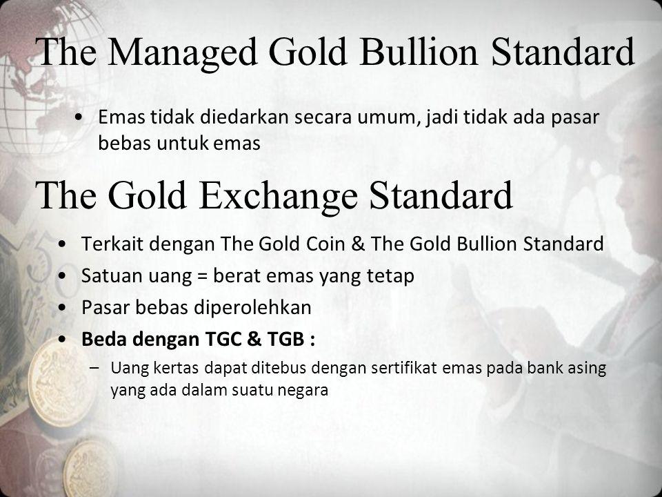 The Managed Gold Bullion Standard Emas tidak diedarkan secara umum, jadi tidak ada pasar bebas untuk emas Terkait dengan The Gold Coin & The Gold Bullion Standard Satuan uang = berat emas yang tetap Pasar bebas diperolehkan Beda dengan TGC & TGB : –Uang kertas dapat ditebus dengan sertifikat emas pada bank asing yang ada dalam suatu negara The Gold Exchange Standard