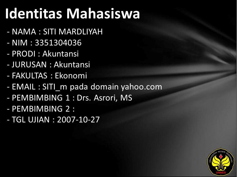 Identitas Mahasiswa - NAMA : SITI MARDLIYAH - NIM : 3351304036 - PRODI : Akuntansi - JURUSAN : Akuntansi - FAKULTAS : Ekonomi - EMAIL : SITI_m pada domain yahoo.com - PEMBIMBING 1 : Drs.