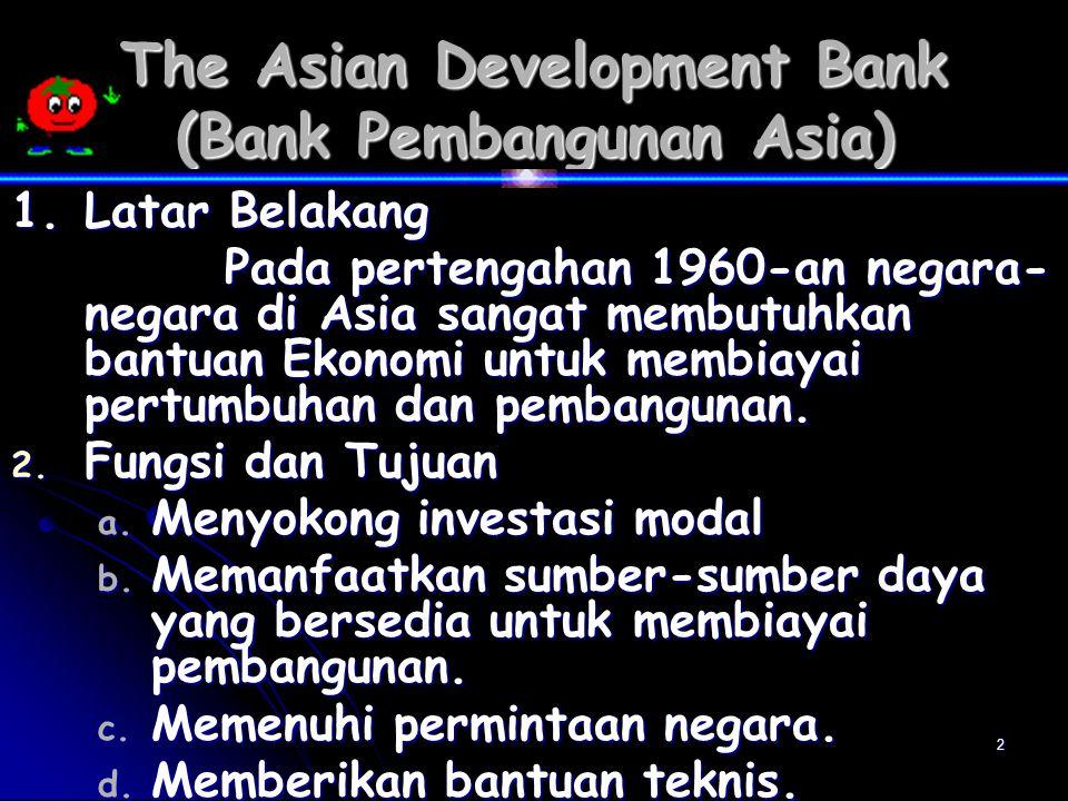 2 The Asian Development Bank (Bank Pembangunan Asia) 1.Latar Belakang Pada pertengahan 1960-an negara- negara di Asia sangat membutuhkan bantuan Ekonomi untuk membiayai pertumbuhan dan pembangunan.
