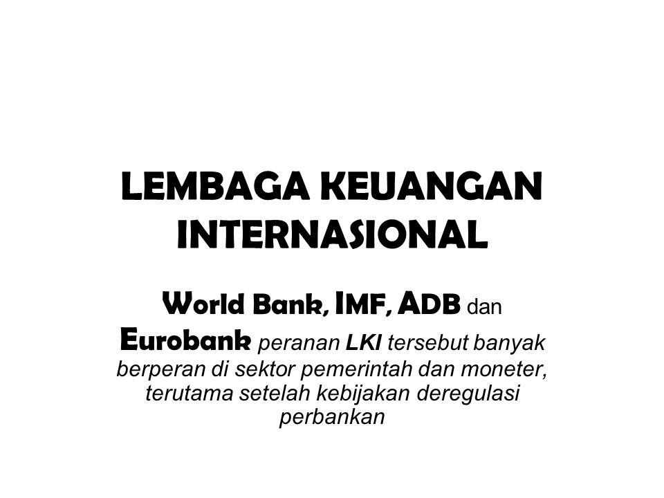 LEMBAGA KEUANGAN INTERNASIONAL W orld Bank, I MF, A DB dan E urobank peranan LKI tersebut banyak berperan di sektor pemerintah dan moneter, terutama s