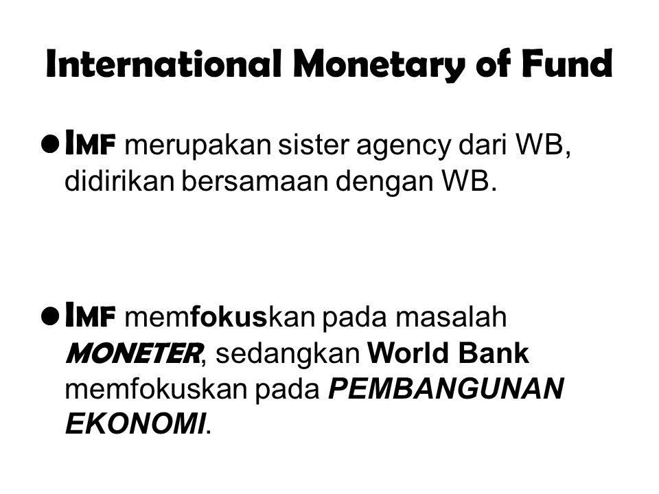 International Monetary of Fund I MF merupakan sister agency dari WB, didirikan bersamaan dengan WB. I MF memfokuskan pada masalah MONETER, sedangkan W