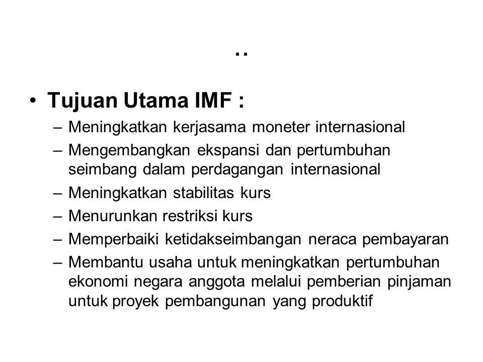 .. Tujuan Utama IMF : –Meningkatkan kerjasama moneter internasional –Mengembangkan ekspansi dan pertumbuhan seimbang dalam perdagangan internasional –