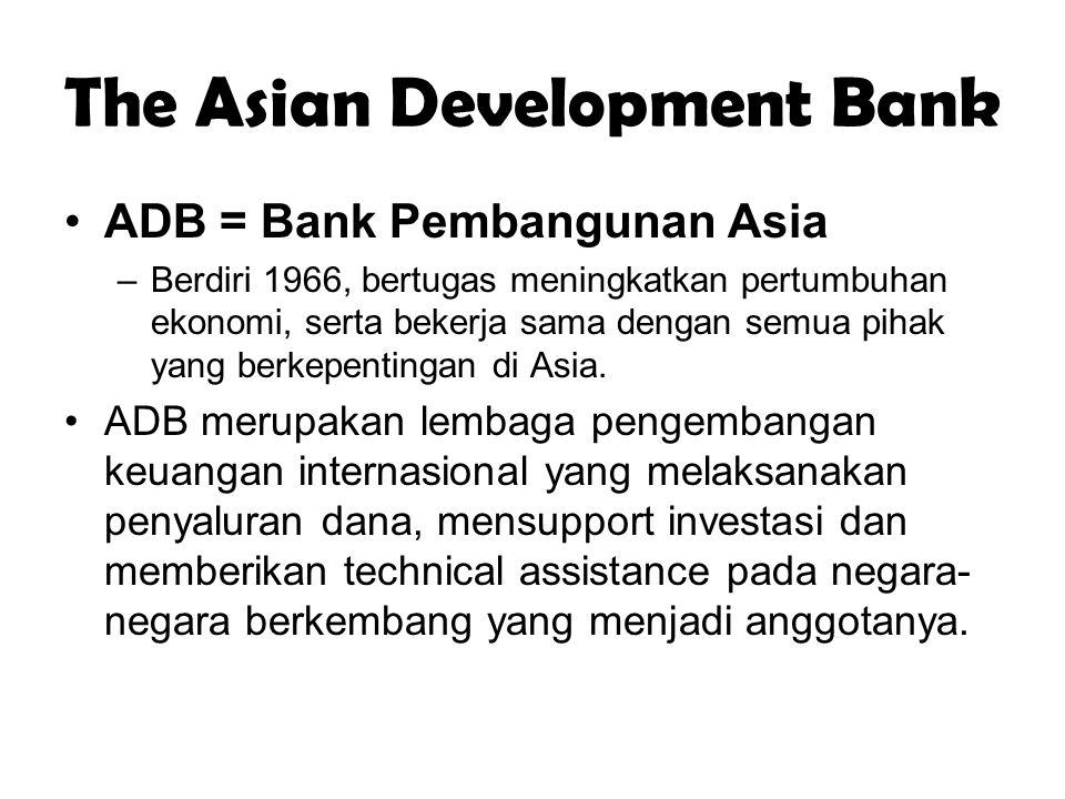 The Asian Development Bank ADB = Bank Pembangunan Asia –Berdiri 1966, bertugas meningkatkan pertumbuhan ekonomi, serta bekerja sama dengan semua pihak