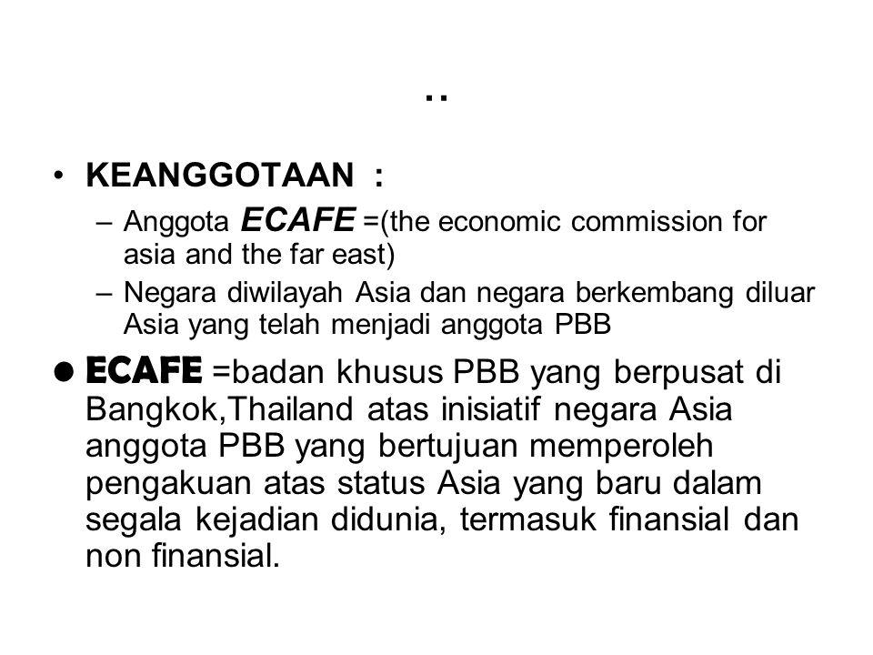 .. KEANGGOTAAN : –Anggota ECAFE =(the economic commission for asia and the far east) –Negara diwilayah Asia dan negara berkembang diluar Asia yang tel