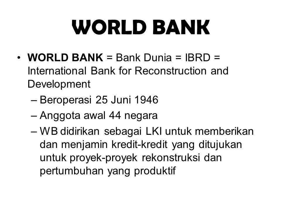 WORLD BANK WORLD BANK = Bank Dunia = IBRD = International Bank for Reconstruction and Development –Beroperasi 25 Juni 1946 –Anggota awal 44 negara –WB