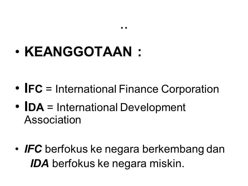 .. KEANGGOTAAN : I FC = International Finance Corporation I DA = International Development Association IFC berfokus ke negara berkembang dan IDA berfo