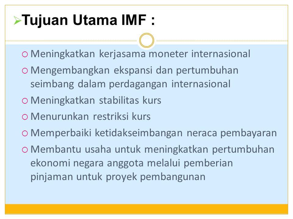  Tujuan Utama IMF :  Meningkatkan kerjasama moneter internasional  Mengembangkan ekspansi dan pertumbuhan seimbang dalam perdagangan internasional