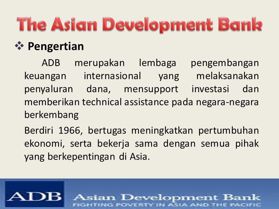  Pengertian ADB merupakan lembaga pengembangan keuangan internasional yang melaksanakan penyaluran dana, mensupport investasi dan memberikan technica