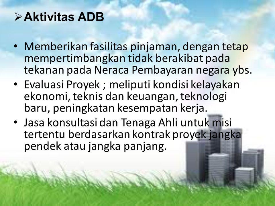  Aktivitas ADB Memberikan fasilitas pinjaman, dengan tetap mempertimbangkan tidak berakibat pada tekanan pada Neraca Pembayaran negara ybs. Evaluasi