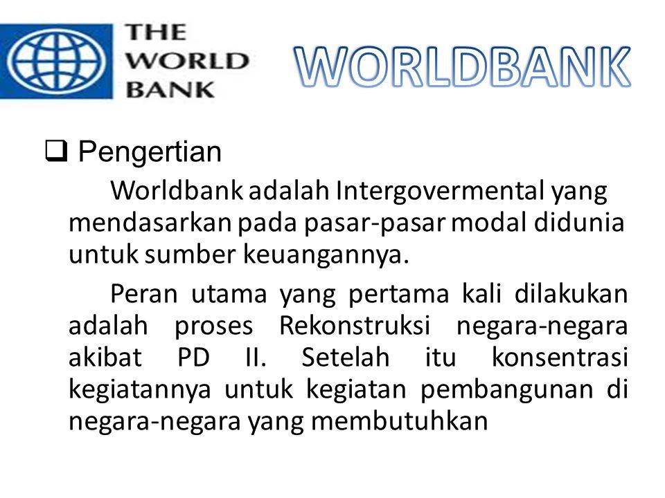  Pengertian Worldbank adalah Intergovermental yang mendasarkan pada pasar-pasar modal didunia untuk sumber keuangannya. Peran utama yang pertama kali
