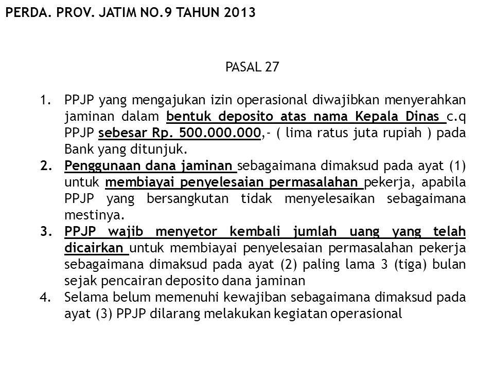 PASAL 27 1.PPJP yang mengajukan izin operasional diwajibkan menyerahkan jaminan dalam bentuk deposito atas nama Kepala Dinas c.q PPJP sebesar Rp. 500.