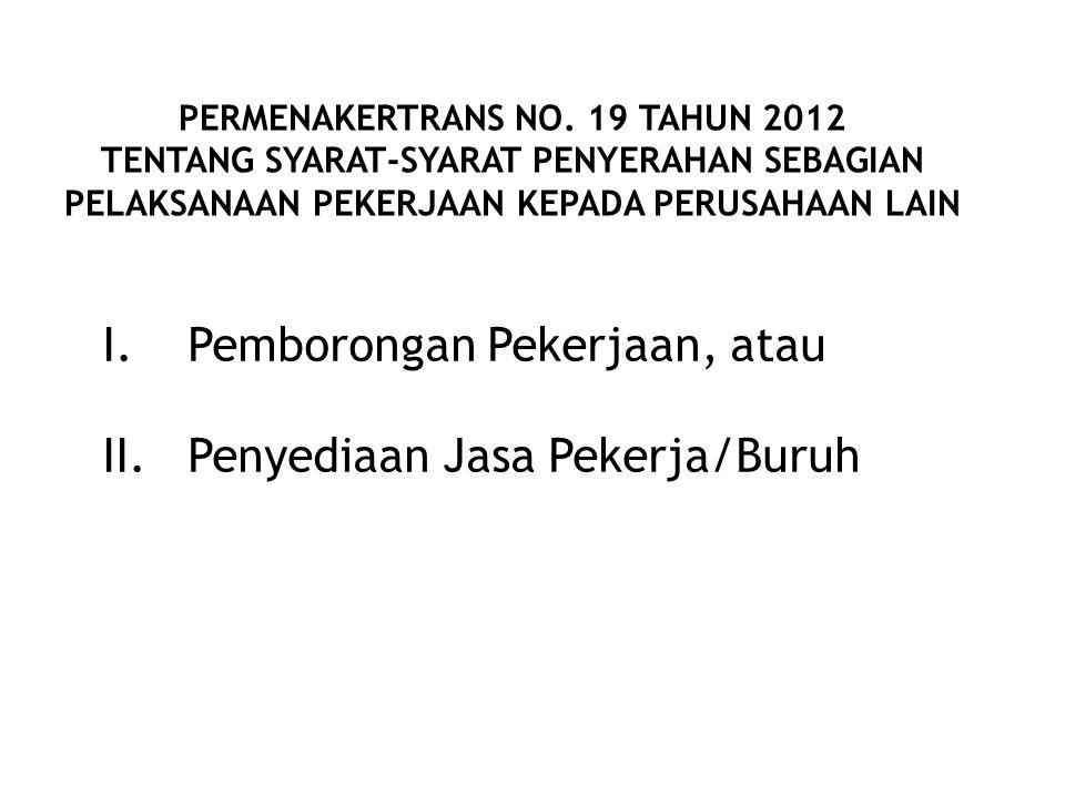PERMENAKERTRANS NO. 19 TAHUN 2012 TENTANG SYARAT-SYARAT PENYERAHAN SEBAGIAN PELAKSANAAN PEKERJAAN KEPADA PERUSAHAAN LAIN I.Pemborongan Pekerjaan, atau