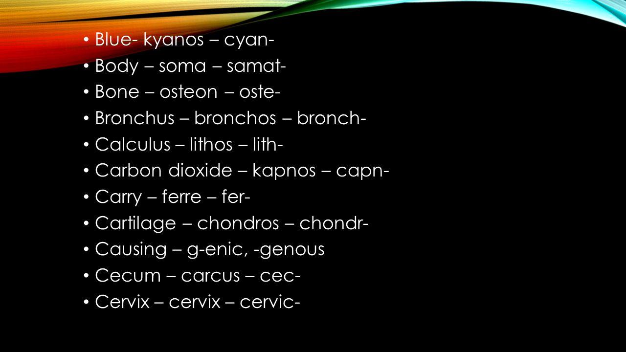Blue- kyanos – cyan- Body – soma – samat- Bone – osteon – oste- Bronchus – bronchos – bronch- Calculus – lithos – lith- Carbon dioxide – kapnos – capn