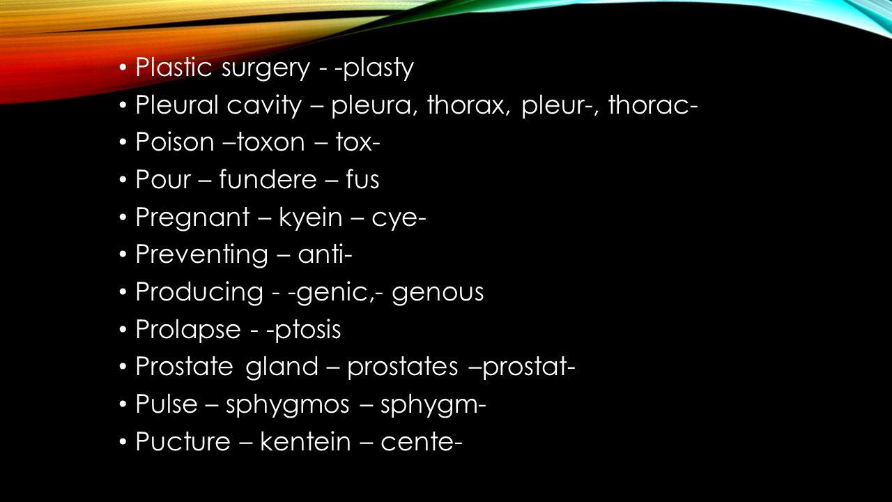 Plastic surgery - -plasty Pleural cavity – pleura, thorax, pleur-, thorac- Poison –toxon – tox- Pour – fundere – fus Pregnant – kyein – cye- Preventin