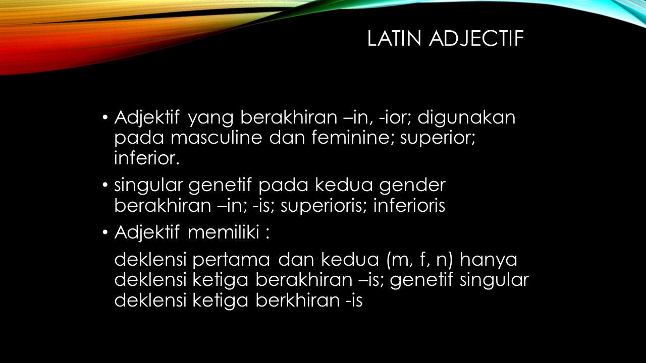 LATIN ADJECTIF Adjektif yang berakhiran –in, -ior; digunakan pada masculine dan feminine; superior; inferior. singular genetif pada kedua gender berak