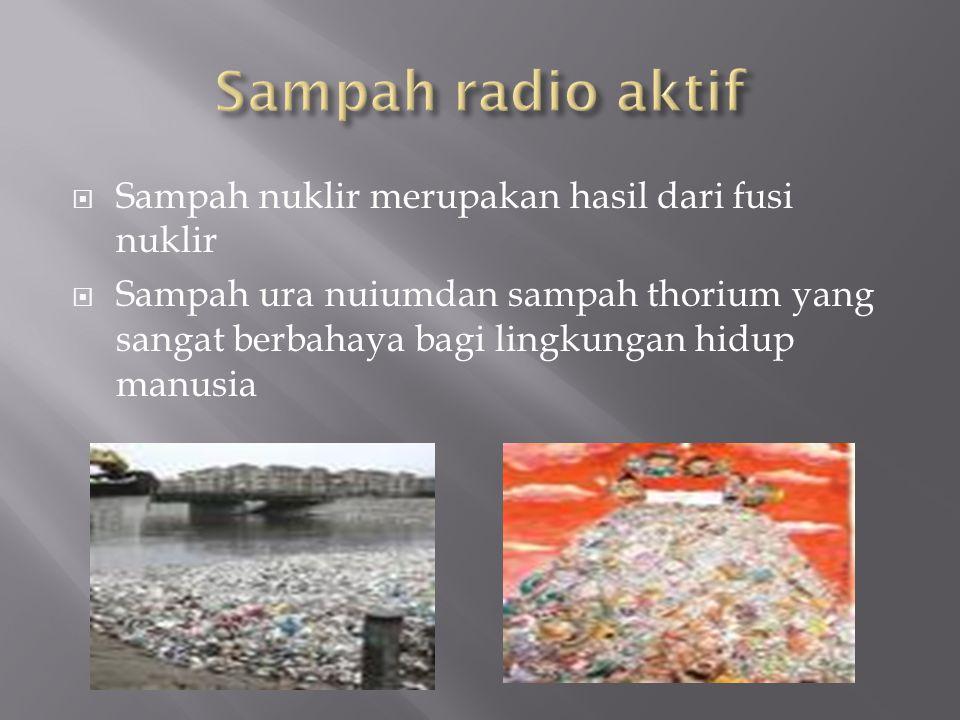  Sampah nuklir merupakan hasil dari fusi nuklir  Sampah ura nuiumdan sampah thorium yang sangat berbahaya bagi lingkungan hidup manusia