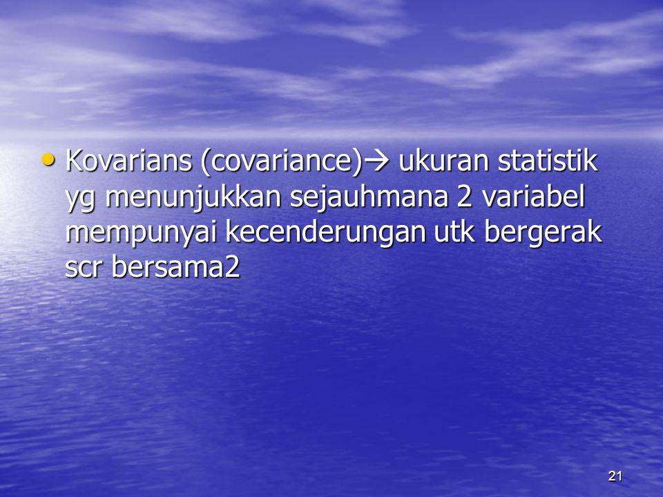 21 Kovarians (covariance)  ukuran statistik yg menunjukkan sejauhmana 2 variabel mempunyai kecenderungan utk bergerak scr bersama2 Kovarians (covaria