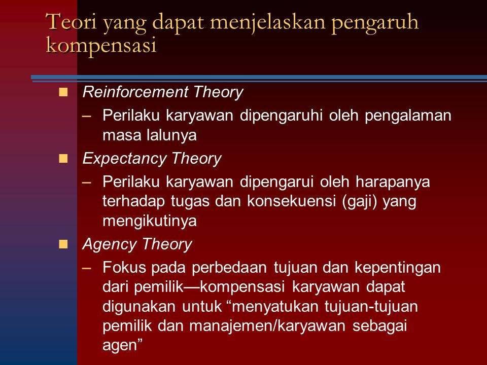 Teori yang dapat menjelaskan pengaruh kompensasi Reinforcement Theory –Perilaku karyawan dipengaruhi oleh pengalaman masa lalunya Expectancy Theory –P