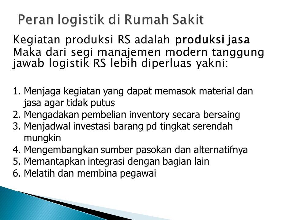 Kegiatan produksi RS adalah produksi jasa Maka dari segi manajemen modern tanggung jawab logistik RS lebih diperluas yakni: 1.Menjaga kegiatan yang da
