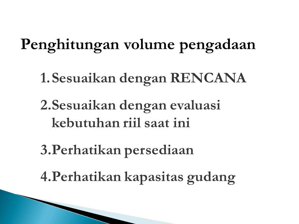 Penghitungan volume pengadaan 1.Sesuaikan dengan RENCANA 2.Sesuaikan dengan evaluasi kebutuhan riil saat ini 3.Perhatikan persediaan 4.Perhatikan kapa