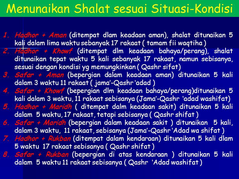 Menunaikan Shalat sesuai Situasi-Kondisi 1.Hadhor + Aman (ditempat dlam keadaan aman), shalat ditunaikan 5 kali dalam lima waktu sebanyak 17 rakaat (