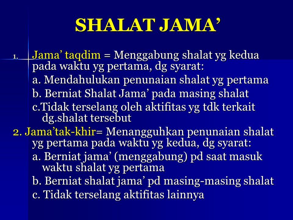 SHALAT JAMA' 1. Jama' taqdim = Menggabung shalat yg kedua pada waktu yg pertama, dg syarat: a. Mendahulukan penunaian shalat yg pertama b. Berniat Sha